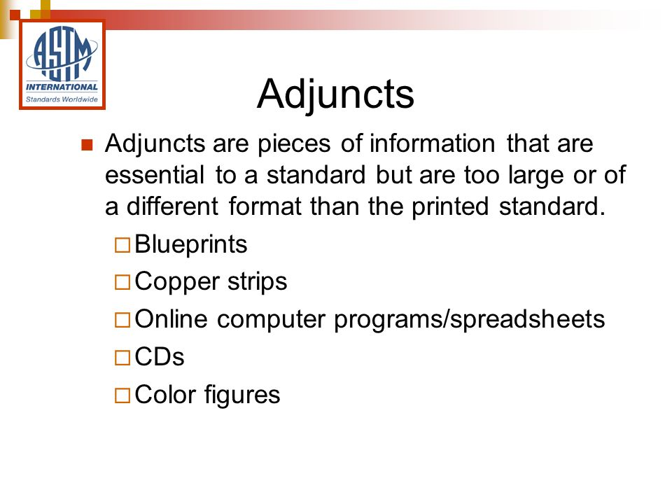 Adjuncts Adjuncts are pieces of information that are essential to a standard but are too large or of a different format than the printed standard.
