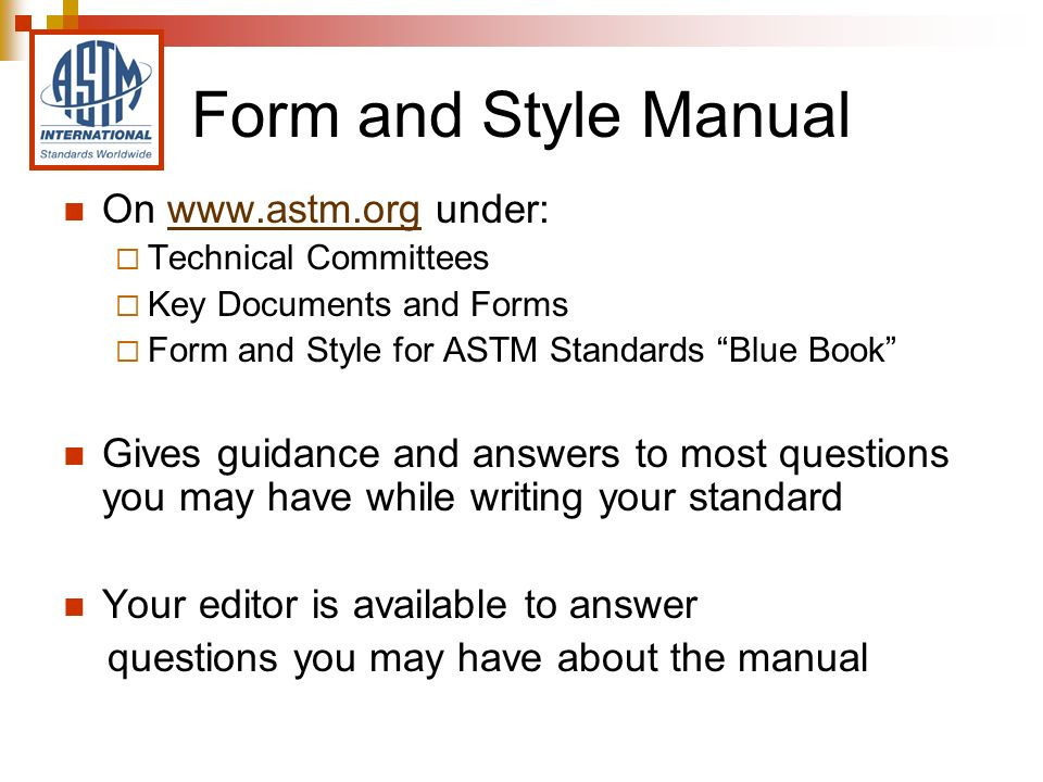 On www.astm.org under:www.astm.org Technical Committees Key Documents and Forms Form and Style for ASTM Standards Blue Book Gives guidance and answers to most questions you may have while writing your standard Your editor is available to answer questions you may have about the manual Form and Style Manual
