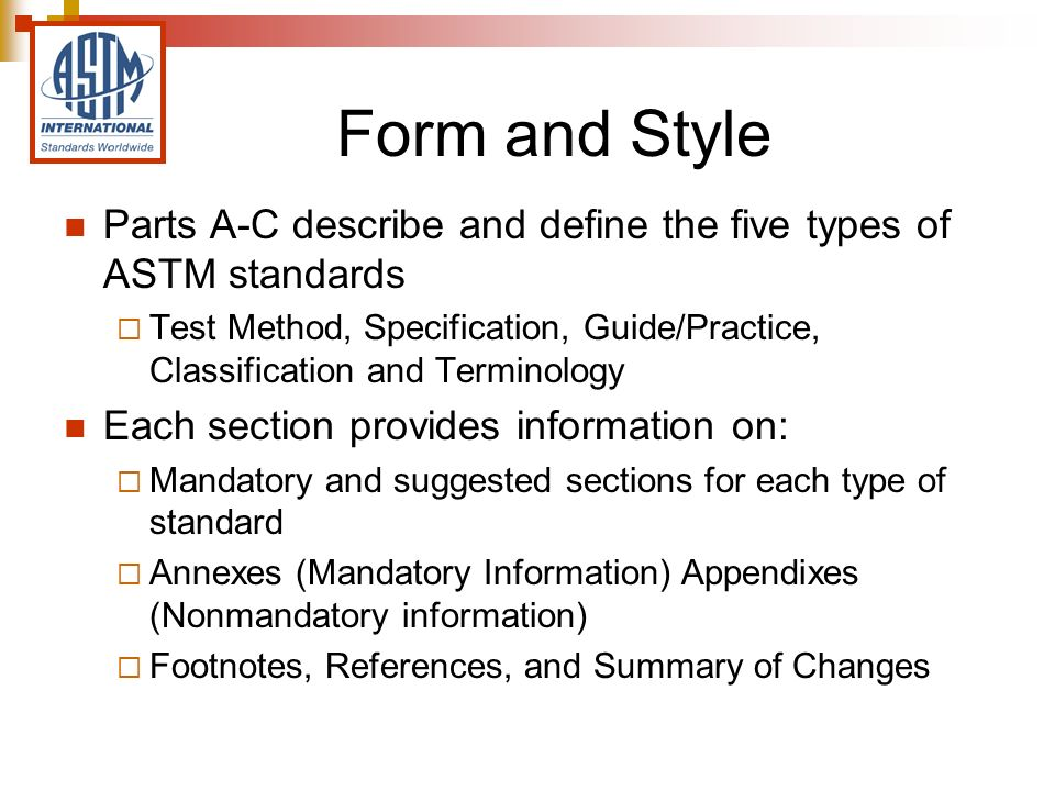 Form and Style Parts A-C describe and define the five types of ASTM standards Test Method, Specification, Guide/Practice, Classification and Terminology Each section provides information on: Mandatory and suggested sections for each type of standard Annexes (Mandatory Information) Appendixes (Nonmandatory information) Footnotes, References, and Summary of Changes