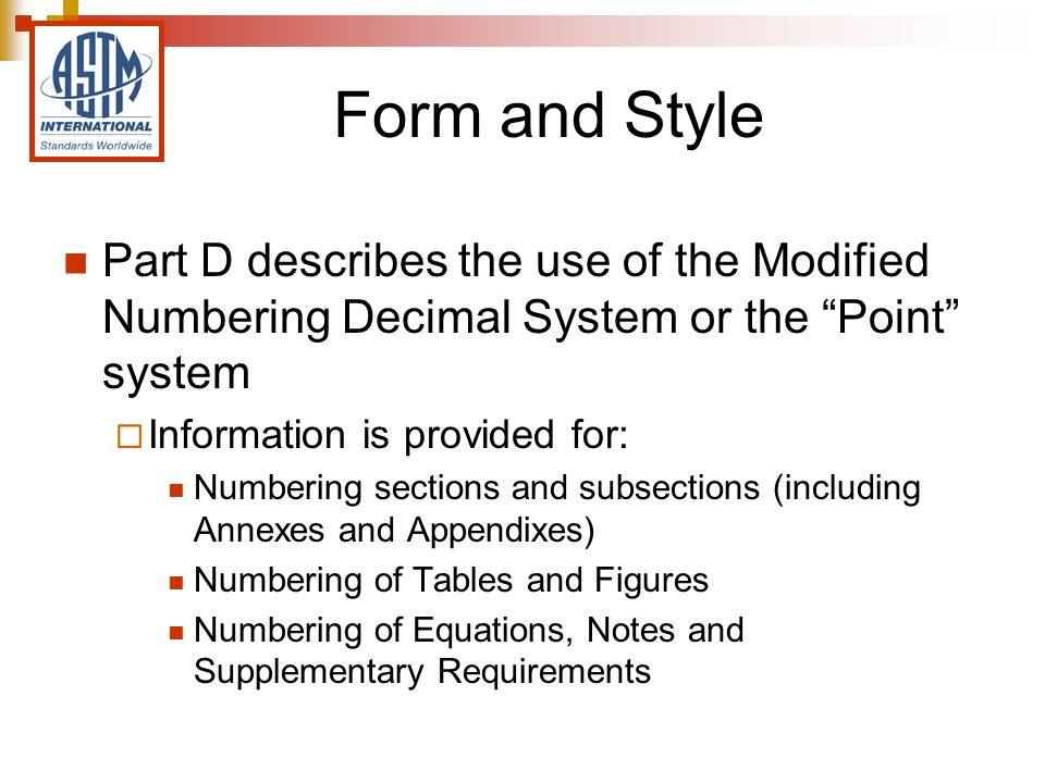 Form and Style Part D describes the use of the Modified Numbering Decimal System or the Point system Information is provided for: Numbering sections and subsections (including Annexes and Appendixes) Numbering of Tables and Figures Numbering of Equations, Notes and Supplementary Requirements