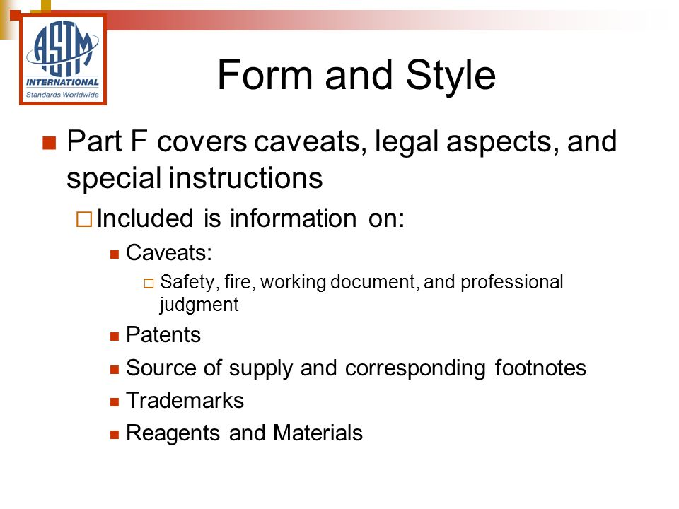Form and Style Part F covers caveats, legal aspects, and special instructions Included is information on: Caveats: Safety, fire, working document, and professional judgment Patents Source of supply and corresponding footnotes Trademarks Reagents and Materials