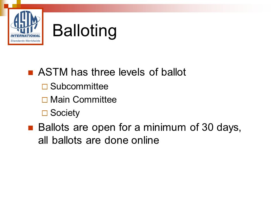 Balloting ASTM has three levels of ballot Subcommittee Main Committee Society Ballots are open for a minimum of 30 days, all ballots are done online