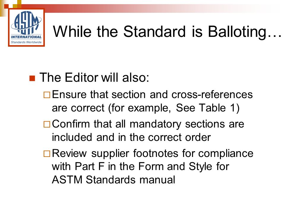 The Editor will also: Ensure that section and cross-references are correct (for example, See Table 1) Confirm that all mandatory sections are included and in the correct order Review supplier footnotes for compliance with Part F in the Form and Style for ASTM Standards manual While the Standard is Balloting…