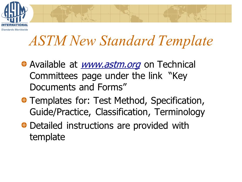 ASTM New Standard Template Available at www.astm.org on Technical Committees page under the link Key Documents and Forms Templates for: Test Method, Specification, Guide/Practice, Classification, Terminology Detailed instructions are provided with template