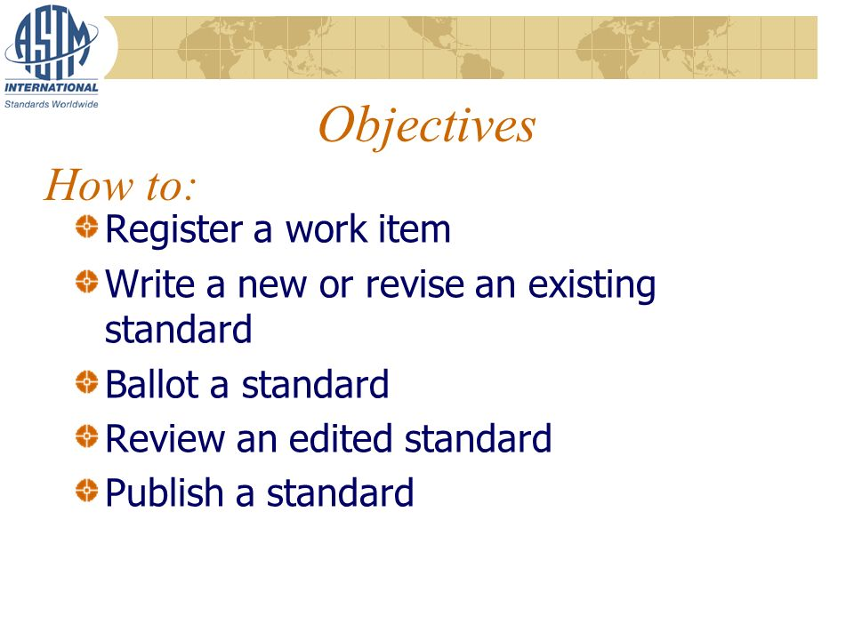 Objectives Register a work item Write a new or revise an existing standard Ballot a standard Review an edited standard Publish a standard How to: