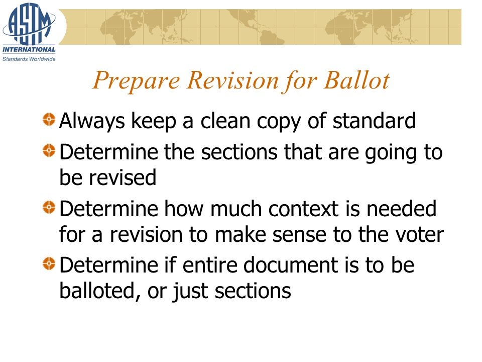 Prepare Revision for Ballot Always keep a clean copy of standard Determine the sections that are going to be revised Determine how much context is needed for a revision to make sense to the voter Determine if entire document is to be balloted, or just sections