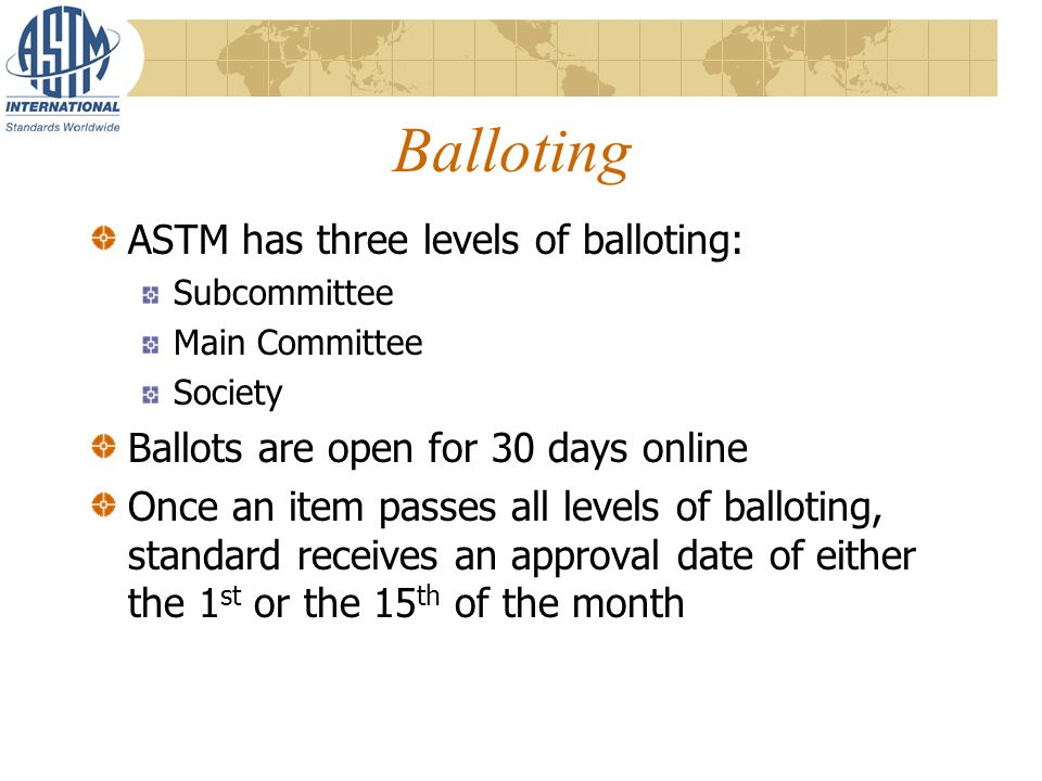 Balloting ASTM has three levels of balloting: Subcommittee Main Committee Society Ballots are open for 30 days online Once an item passes all levels of balloting, standard receives an approval date of either the 1 st or the 15 th of the month