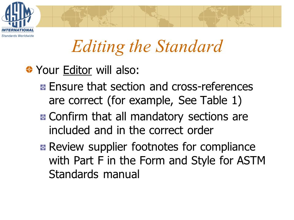 Editing the Standard Your Editor will also: Ensure that section and cross-references are correct (for example, See Table 1) Confirm that all mandatory sections are included and in the correct order Review supplier footnotes for compliance with Part F in the Form and Style for ASTM Standards manual