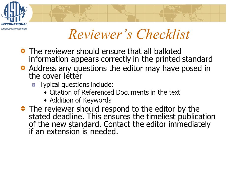 Reviewers Checklist The reviewer should ensure that all balloted information appears correctly in the printed standard Address any questions the editor may have posed in the cover letter Typical questions include: Citation of Referenced Documents in the text Addition of Keywords The reviewer should respond to the editor by the stated deadline.