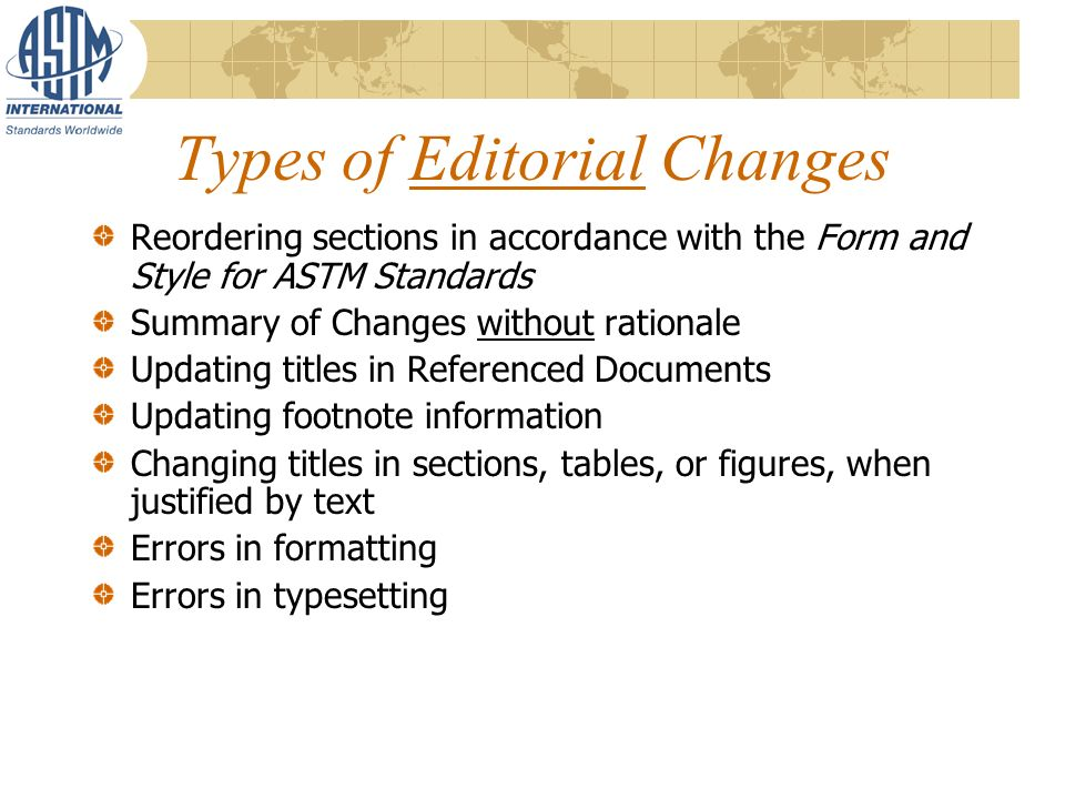 Types of Editorial Changes Reordering sections in accordance with the Form and Style for ASTM Standards Summary of Changes without rationale Updating titles in Referenced Documents Updating footnote information Changing titles in sections, tables, or figures, when justified by text Errors in formatting Errors in typesetting