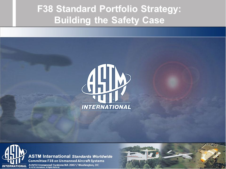 AUVSI Unmanned Systems NA 2007 / Washington, DC © ASTM International. All Rights Reserved. F38 Standard Portfolio Strategy: Building the Safety Case