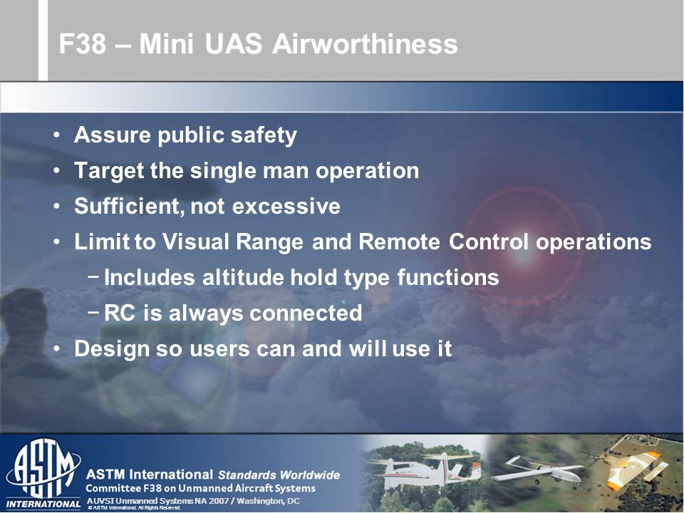 AUVSI Unmanned Systems NA 2007 / Washington, DC © ASTM International. All Rights Reserved. Assure public safety Target the single man operation Suffic