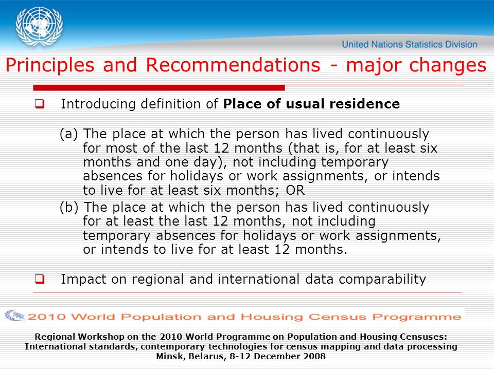 Regional Workshop on the 2010 World Programme on Population and Housing Censuses: International standards, contemporary technologies for census mapping and data processing Minsk, Belarus, 8-12 December 2008 Principles and Recommendations - major changes Introducing definition of Place of usual residence (a) The place at which the person has lived continuously for most of the last 12 months (that is, for at least six months and one day), not including temporary absences for holidays or work assignments, or intends to live for at least six months; OR (b) The place at which the person has lived continuously for at least the last 12 months, not including temporary absences for holidays or work assignments, or intends to live for at least 12 months.