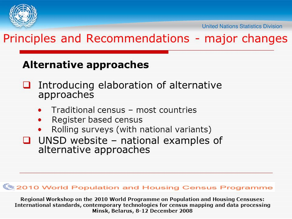 Regional Workshop on the 2010 World Programme on Population and Housing Censuses: International standards, contemporary technologies for census mapping and data processing Minsk, Belarus, 8-12 December 2008 Principles and Recommendations - major changes Alternative approaches Introducing elaboration of alternative approaches Traditional census – most countries Register based census Rolling surveys (with national variants) UNSD website – national examples of alternative approaches