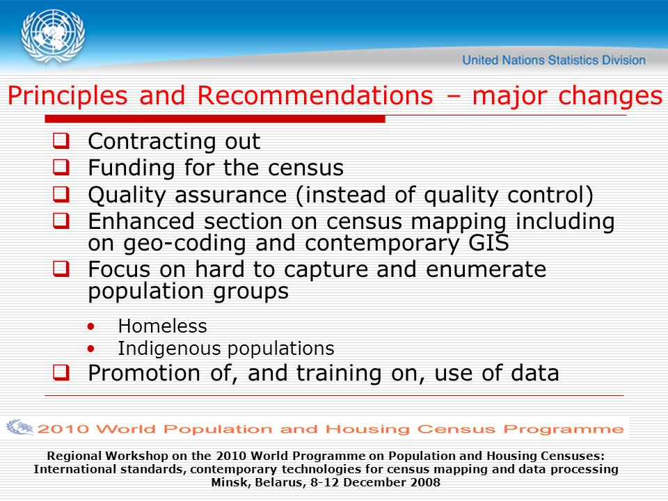 Regional Workshop on the 2010 World Programme on Population and Housing Censuses: International standards, contemporary technologies for census mapping and data processing Minsk, Belarus, 8-12 December 2008 Principles and Recommendations – major changes Contracting out Funding for the census Quality assurance (instead of quality control) Enhanced section on census mapping including on geo-coding and contemporary GIS Focus on hard to capture and enumerate population groups Homeless Indigenous populations Promotion of, and training on, use of data