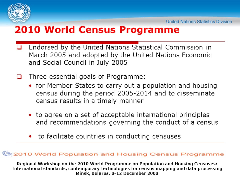 Regional Workshop on the 2010 World Programme on Population and Housing Censuses: International standards, contemporary technologies for census mapping and data processing Minsk, Belarus, 8-12 December 2008 2010 World Census Programme Endorsed by the United Nations Statistical Commission in March 2005 and adopted by the United Nations Economic and Social Council in July 2005 Three essential goals of Programme: for Member States to carry out a population and housing census during the period 2005-2014 and to disseminate census results in a timely manner to agree on a set of acceptable international principles and recommendations governing the conduct of a census to facilitate countries in conducting censuses