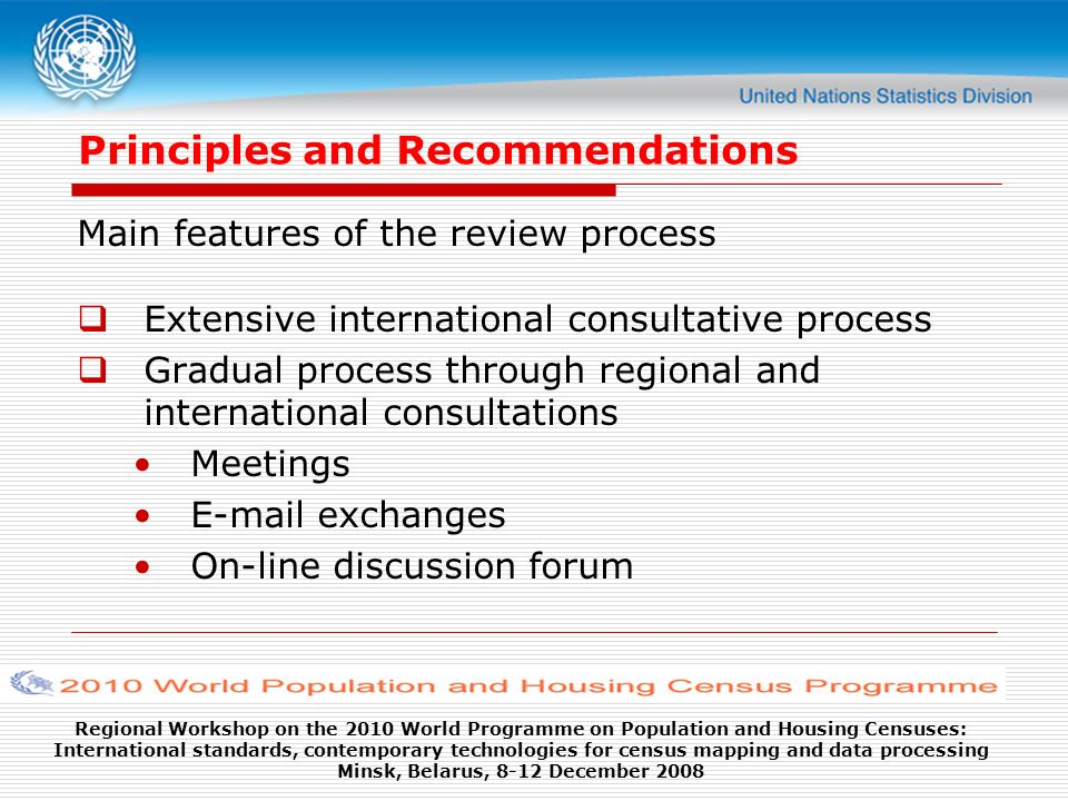 Regional Workshop on the 2010 World Programme on Population and Housing Censuses: International standards, contemporary technologies for census mapping and data processing Minsk, Belarus, 8-12 December 2008 Principles and Recommendations Main features of the review process Extensive international consultative process Gradual process through regional and international consultations Meetings E-mail exchanges On-line discussion forum