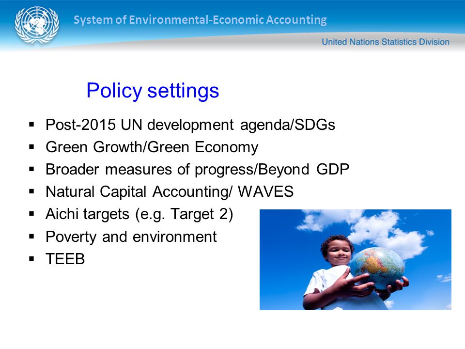 System of Environmental-Economic Accounting Policy settings Post-2015 UN development agenda/SDGs Green Growth/Green Economy Broader measures of progre