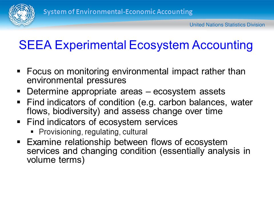 System of Environmental-Economic Accounting SEEA Experimental Ecosystem Accounting Focus on monitoring environmental impact rather than environmental