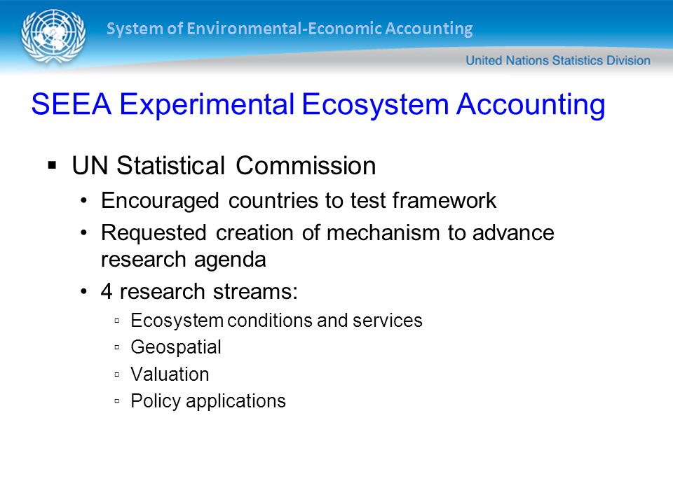System of Environmental-Economic Accounting SEEA Experimental Ecosystem Accounting UN Statistical Commission Encouraged countries to test framework Re