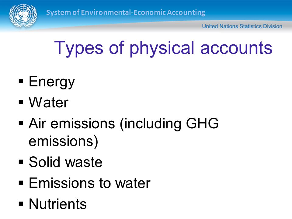 Types of physical accounts Energy Water Air emissions (including GHG emissions) Solid waste Emissions to water Nutrients