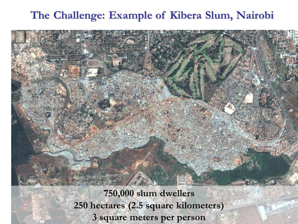 750,000 slum dwellers 250 hectares (2.5 square kilometers) 3 square meters per person The Challenge: Example of Kibera Slum, Nairobi