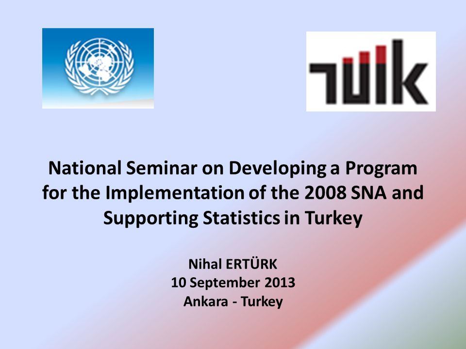 National Seminar on Developing a Program for the Implementation of the 2008 SNA and Supporting Statistics in Turkey Nihal ERTÜRK 10 September 2013 Ankara - Turkey