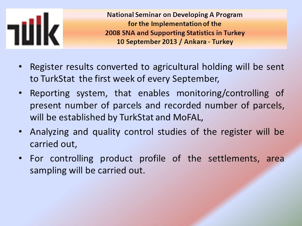 Register results converted to agricultural holding will be sent to TurkStat the first week of every September, Reporting system, that enables monitoring/controlling of present number of parcels and recorded number of parcels, will be established by TurkStat and MoFAL, Analyzing and quality control studies of the register will be carried out, For controlling product profile of the settlements, area sampling will be carried out.