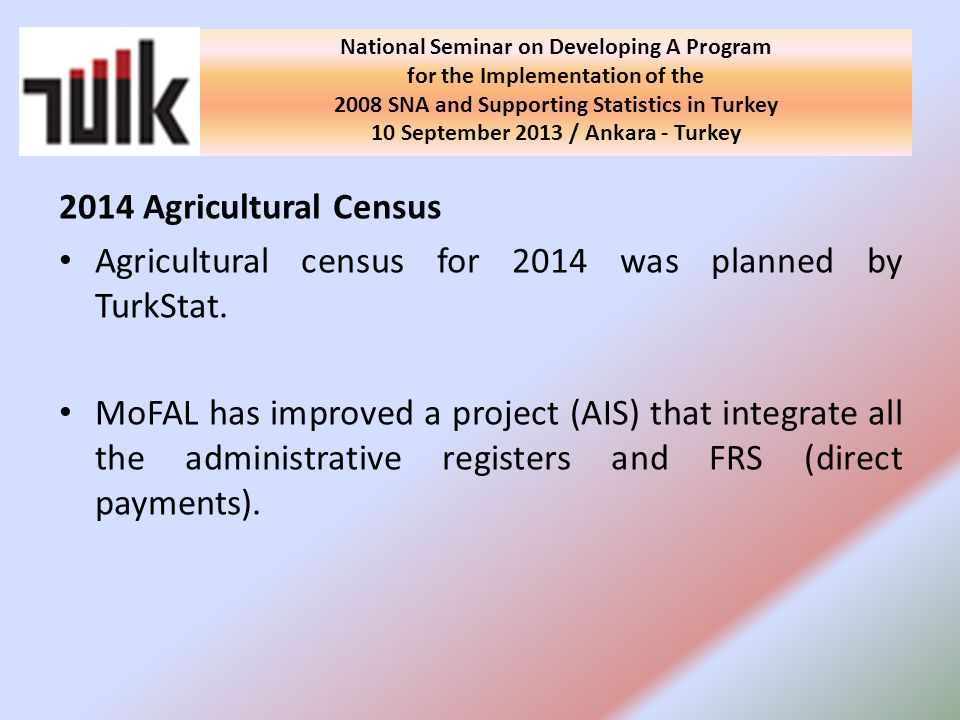 Required measures will be taken by published or to be published legislations in order to ensure sustainability of the register system, Introduction and informing meetings of the register system in provinces/districts will be hold on with the cooperation of TurkStat and MoFAL, Technical assistance will be provided by TurkStat to province/district staff of MoFAL, National Seminar on Developing A Program for the Implementation of the 2008 SNA and Supporting Statistics in Turkey 10 September 2013 / Ankara - Turkey