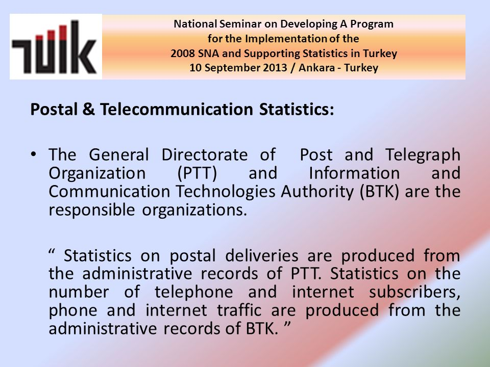 Postal & Telecommunication Statistics: The General Directorate of Post and Telegraph Organization (PTT) and Information and Communication Technologies Authority (BTK) are the responsible organizations.