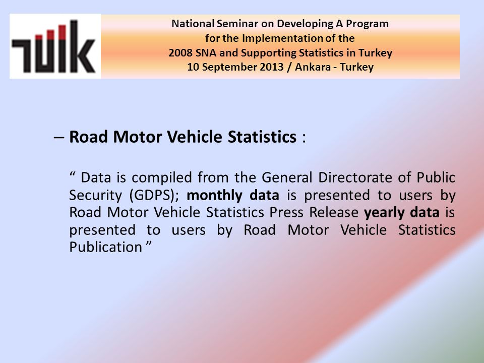 – Road Motor Vehicle Statistics : Data is compiled from the General Directorate of Public Security (GDPS); monthly data is presented to users by Road Motor Vehicle Statistics Press Release yearly data is presented to users by Road Motor Vehicle Statistics Publication National Seminar on Developing A Program for the Implementation of the 2008 SNA and Supporting Statistics in Turkey 10 September 2013 / Ankara - Turkey