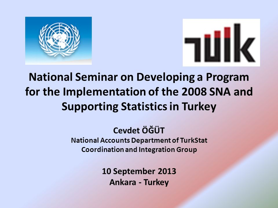 National Seminar on Developing a Program for the Implementation of the 2008 SNA and Supporting Statistics in Turkey Cevdet ÖĞÜT National Accounts Depa