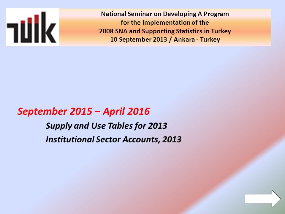 National Seminar on Developing A Program for the Implementation of the 2008 SNA and Supporting Statistics in Turkey 10 September 2013 / Ankara - Turkey September 2015 – April 2016 Supply and Use Tables for 2013 Institutional Sector Accounts, 2013