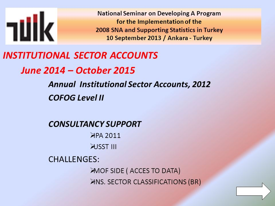 National Seminar on Developing A Program for the Implementation of the 2008 SNA and Supporting Statistics in Turkey 10 September 2013 / Ankara - Turkey June 2014 – October 2015 Annual Institutional Sector Accounts, 2012 COFOG Level II CONSULTANCY SUPPORT IPA 2011 USST III CHALLENGES: MOF SIDE ( ACCES TO DATA) INS.