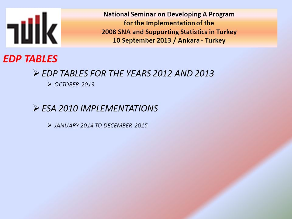EDP TABLES FOR THE YEARS 2012 AND 2013 OCTOBER 2013 ESA 2010 IMPLEMENTATIONS JANUARY 2014 TO DECEMBER 2015 National Seminar on Developing A Program for the Implementation of the 2008 SNA and Supporting Statistics in Turkey 10 September 2013 / Ankara - Turkey EDP TABLES