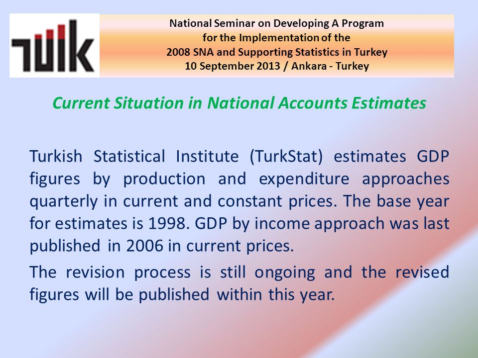 Current Situation in National Accounts Estimates Turkish Statistical Institute (TurkStat) estimates GDP figures by production and expenditure approaches quarterly in current and constant prices.