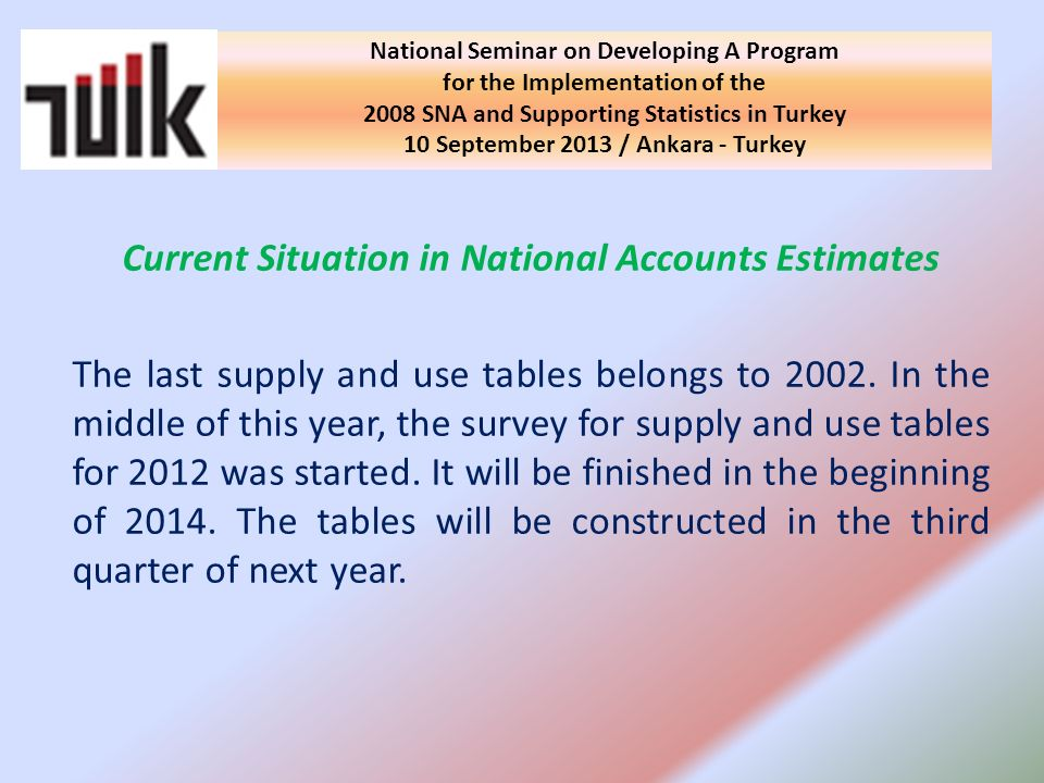 Current Situation in National Accounts Estimates The last supply and use tables belongs to 2002. In the middle of this year, the survey for supply and