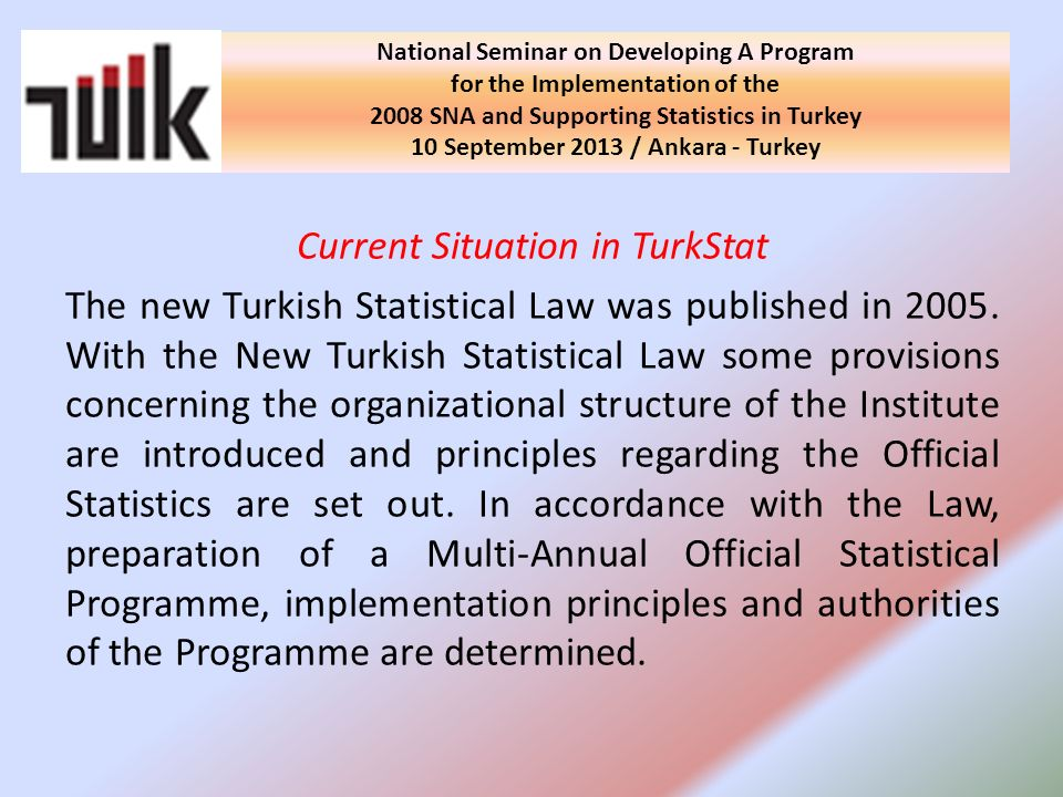 Current Situation in TurkStat The new Turkish Statistical Law was published in 2005. With the New Turkish Statistical Law some provisions concerning t