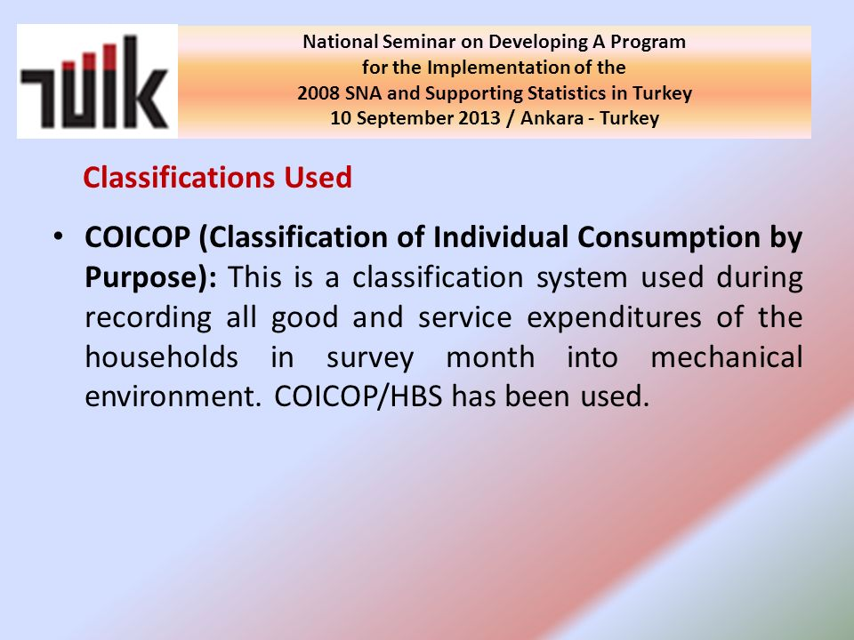 Classifications Used COICOP (Classification of Individual Consumption by Purpose): This is a classification system used during recording all good and service expenditures of the households in survey month into mechanical environment.