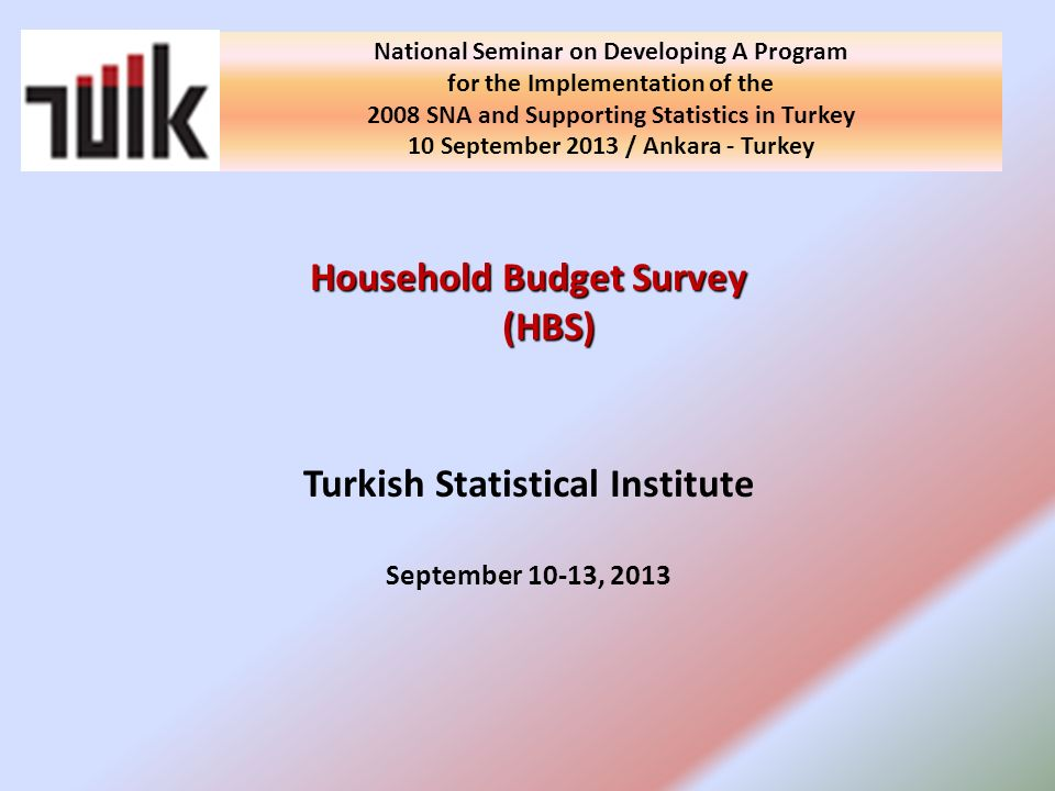Household Budget Survey (HBS) Turkish Statistical Institute September 10-13, 2013 National Seminar on Developing A Program for the Implementation of the 2008 SNA and Supporting Statistics in Turkey 10 September 2013 / Ankara - Turkey