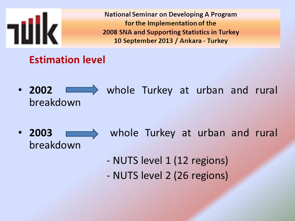 Estimation level 2002 whole Turkey at urban and rural breakdown 2003 whole Turkey at urban and rural breakdown - NUTS level 1 (12 regions) - NUTS level 2 (26 regions) National Seminar on Developing A Program for the Implementation of the 2008 SNA and Supporting Statistics in Turkey 10 September 2013 / Ankara - Turkey