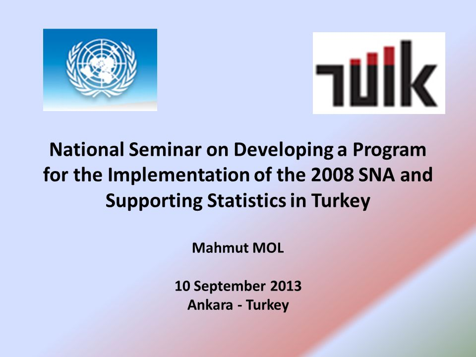 National Seminar on Developing a Program for the Implementation of the 2008 SNA and Supporting Statistics in Turkey Mahmut MOL 10 September 2013 Ankara - Turkey