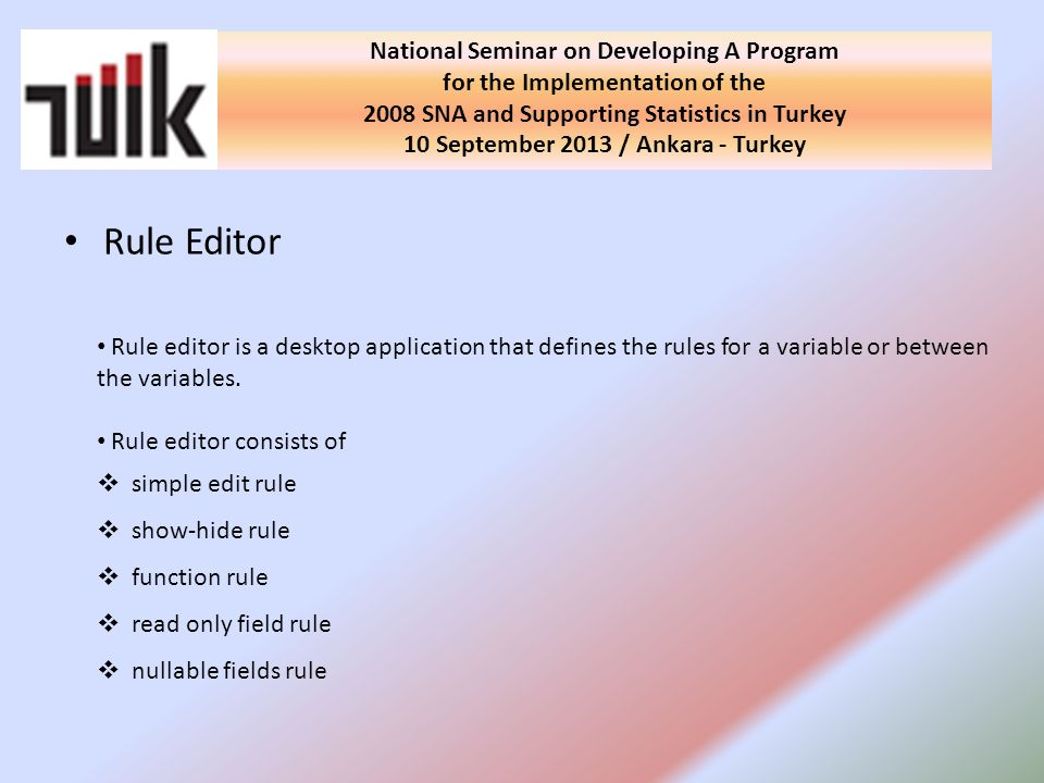 Rule Editor National Seminar on Developing A Program for the Implementation of the 2008 SNA and Supporting Statistics in Turkey 10 September 2013 / Ankara - Turkey Rule editor is a desktop application that defines the rules for a variable or between the variables.