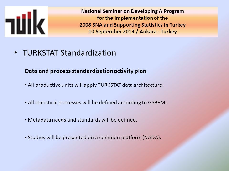 TURKSTAT Standardization National Seminar on Developing A Program for the Implementation of the 2008 SNA and Supporting Statistics in Turkey 10 September 2013 / Ankara - Turkey Data and process standardization activity plan All productive units will apply TURKSTAT data architecture.