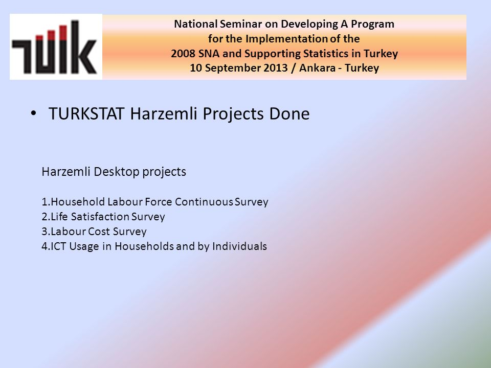 TURKSTAT Harzemli Projects Done National Seminar on Developing A Program for the Implementation of the 2008 SNA and Supporting Statistics in Turkey 10 September 2013 / Ankara - Turkey Harzemli Desktop projects 1.Household Labour Force Continuous Survey 2.Life Satisfaction Survey 3.Labour Cost Survey 4.ICT Usage in Households and by Individuals
