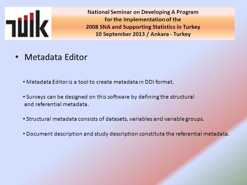 Metadata Editor National Seminar on Developing A Program for the Implementation of the 2008 SNA and Supporting Statistics in Turkey 10 September 2013 / Ankara - Turkey Metadata Editor is a tool to create metadata in DDI format.