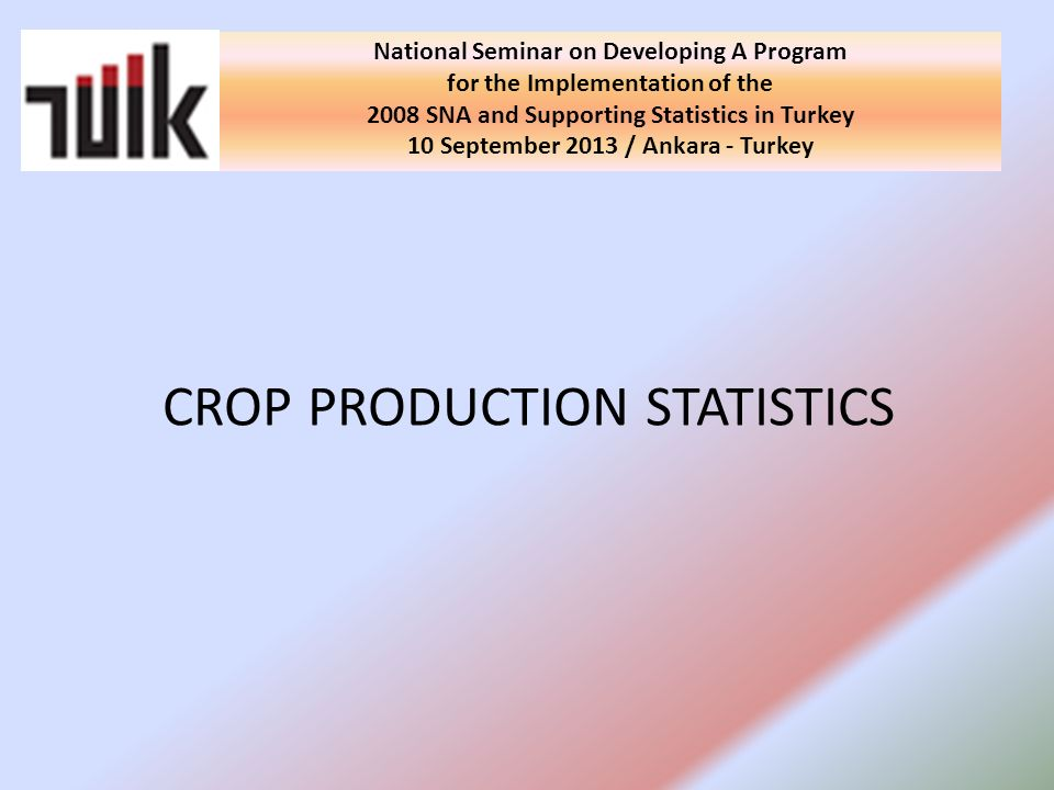 CROP PRODUCTION STATISTICS National Seminar on Developing A Program for the Implementation of the 2008 SNA and Supporting Statistics in Turkey 10 September 2013 / Ankara - Turkey