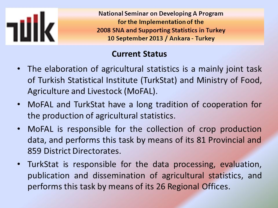 Current Status The elaboration of agricultural statistics is a mainly joint task of Turkish Statistical Institute (TurkStat) and Ministry of Food, Agriculture and Livestock (MoFAL).