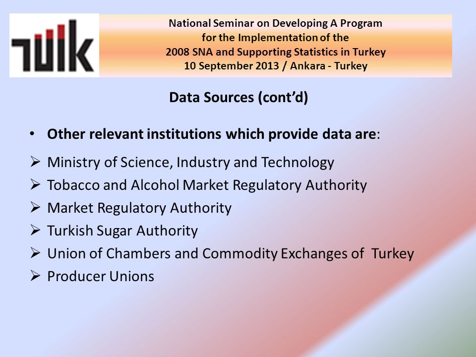 Data Sources (contd) Other relevant institutions which provide data are: Ministry of Science, Industry and Technology Tobacco and Alcohol Market Regulatory Authority Market Regulatory Authority Turkish Sugar Authority Union of Chambers and Commodity Exchanges of Turkey Producer Unions National Seminar on Developing A Program for the Implementation of the 2008 SNA and Supporting Statistics in Turkey 10 September 2013 / Ankara - Turkey