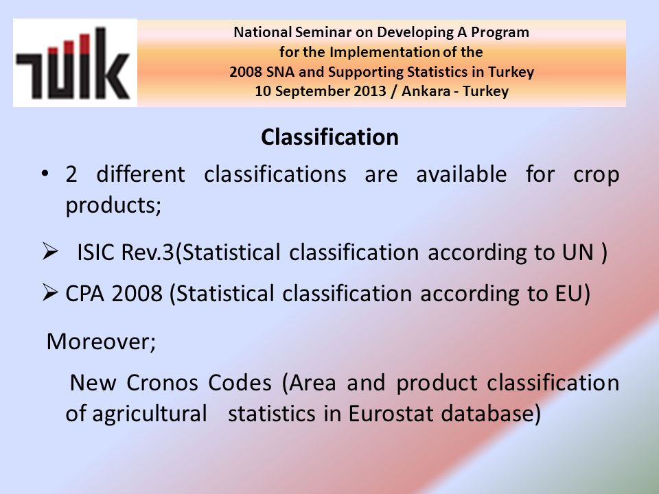 Classification 2 different classifications are available for crop products; ISIC Rev.3(Statistical classification according to UN ) CPA 2008 (Statistical classification according to EU) Moreover; New Cronos Codes (Area and product classification of agricultural statistics in Eurostat database) National Seminar on Developing A Program for the Implementation of the 2008 SNA and Supporting Statistics in Turkey 10 September 2013 / Ankara - Turkey